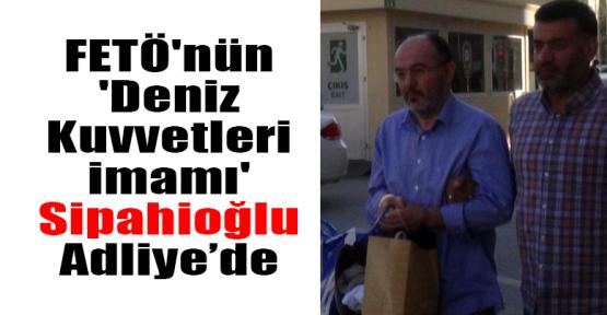 FETÖ'nün 'Deniz Kuvvetleri imamı' Sipahioğlu Adliye'de