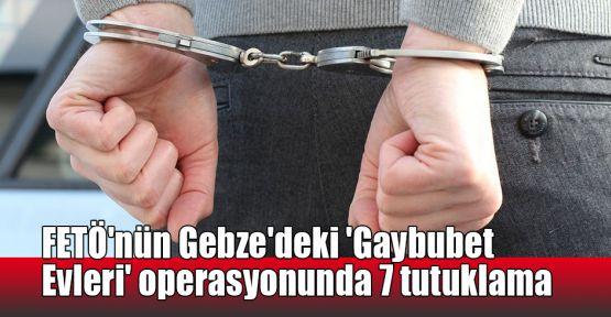 FETÖ'nün Gebze'deki 'Gaybubet Evleri' operasyonunda 7 tutuklama