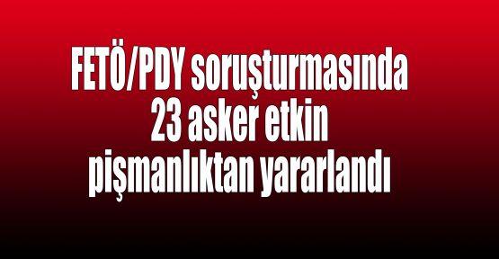 FETÖ/PDY soruşturmasında 23 asker etkin pişmanlıktan yararlandı