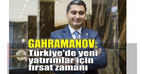 Gahramanov: Türkiye'de yeni yatırımlar için fırsat zamanı