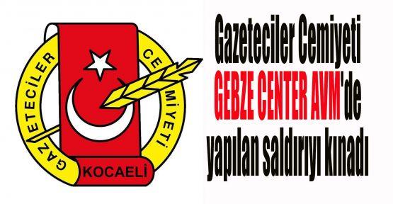 Gazeteciler Cemiyeti GEBZE CENTER AVM'de yapılan saldırıyı kınadı