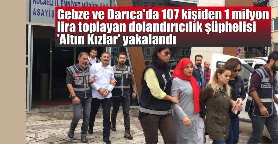 Gebze ve Darıca'da 107 kişiden 1 milyon lira toplayan dolandırıcılık şüphelisi 'Altın Kızlar' yakalandı