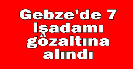 Gebze'de 7 işadamı gözaltına alındı