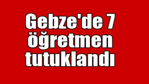Gebze'de 7 öğretmen tutuklandı