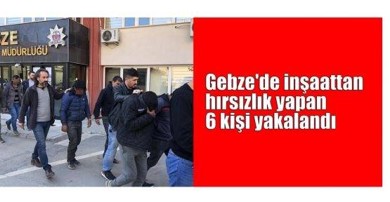Gebze'de inşaattan hırsızlık yapan 6 kişi yakalandı