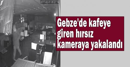Gebze'de kafeye giren hırsız kameraya yakalandı