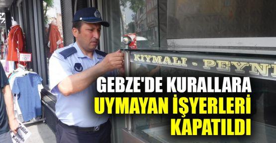 Gebze'de kurallara uymayan işyerleri kapatıldı