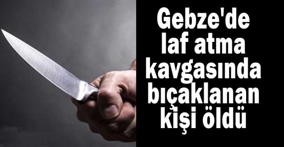 Gebze'de laf atma kavgasında bıçaklanan kişi öldü