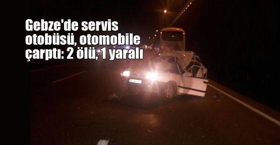 Gebze'de servis otobüsü, otomobile çarptı: 2 ölü, 1 yaralı