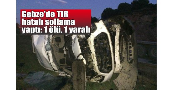 Gebze'de TIR hatalı sollama yaptı: 1 ölü, 1 yaralı