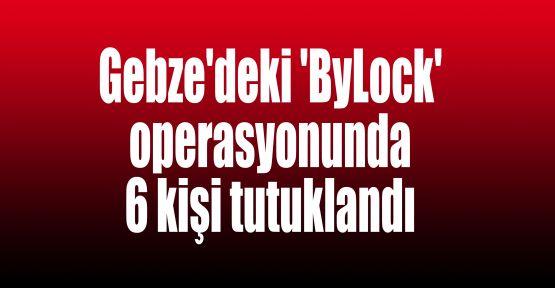 Gebze'deki 'ByLock' operasyonunda 6 kişi tutuklandı