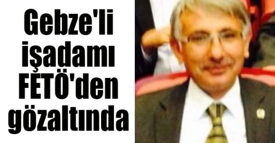 Gebze'li işadamı FETÖ'den gözaltına alındı