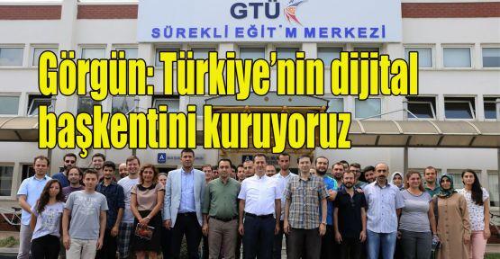 Görgün: Türkiye'nin dijital başkentini kuruyoruz