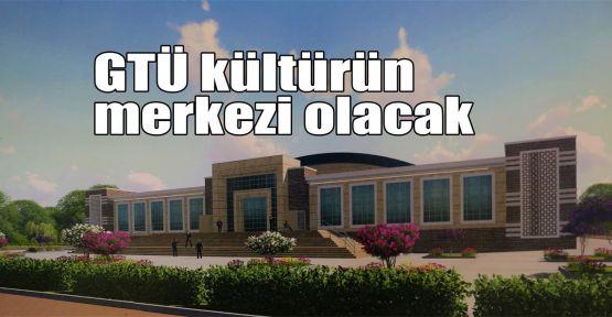 GTÜ kültürün merkezi olacak