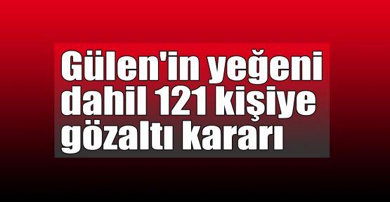 Gülen'in yeğeni dahil 121 kişiye gözaltı kararı