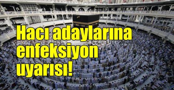 Hacı adaylarına enfeksiyon uyarısı!