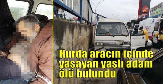 Hurda aracın içinde yaşayan yaşlı adam ölü bulundu