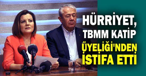 Hürriyet, TBMM Katip Üyeliği'nden istifa etti