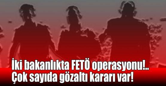 İki bakanlıkta FETÖ operasyonu!.. Çok sayıda gözaltı kararı var!