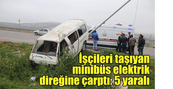 İşçileri taşıyan minibüs elektrik direğine çarptı: 5 yaralı