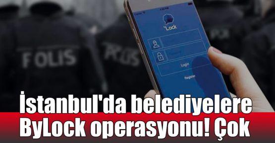 İstanbul'da belediyelere ByLock operasyonu! Çok sayıda gözaltı