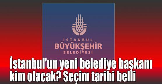 İstanbul'un yeni belediye başkanı kim olacak? Seçim tarihi belli oldu!