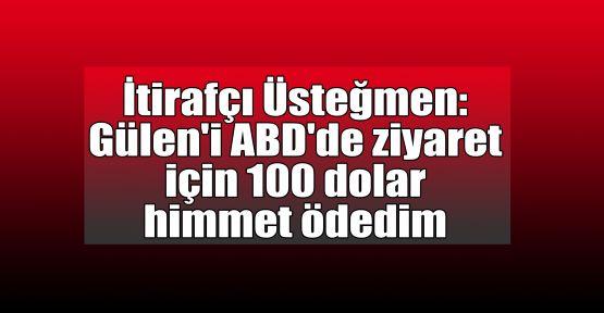 İtirafçı Üsteğmen: Gülen'i ABD'de ziyaret için 100 dolar himmet ödedim