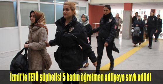 İzmit'te FETÖ şüphelisi 5 kadın öğretmen adliyeye sevk edildi