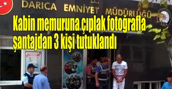 Kabin memuruna çıplak fotoğrafla şantajdan 3 kişi tutuklandı