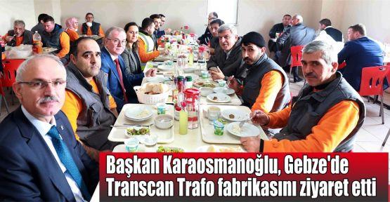 Karaosmanoğlu, Gebze'de Transcan Trafo fabrikasını ziyaret etti