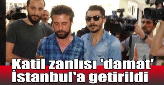 Katil zanlısı 'damat' İstanbul'a getirildi