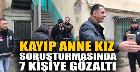 Kayıp anne kız davasında 7 kişi gözaltına alındı