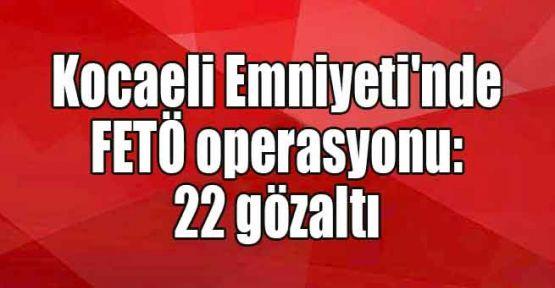 Kocaeli Emniyeti'nde FETÖ operasyonu: 22 gözaltı