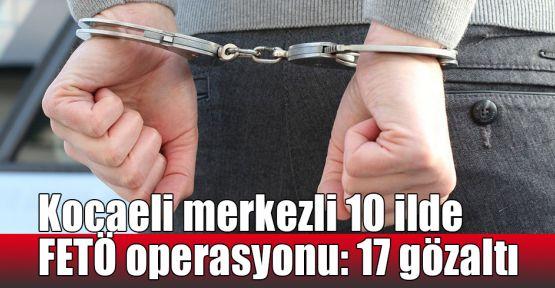 Kocaeli merkezli 10 ilde FETÖ operasyonu: 17 gözaltı
