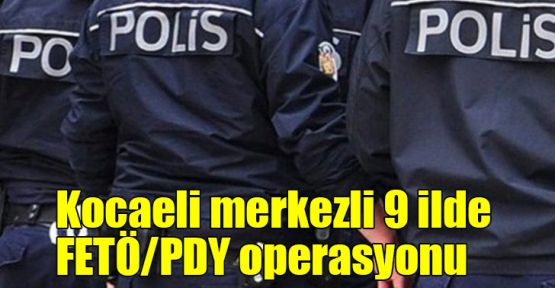 Kocaeli merkezli 9 ilde FETÖ/PDY operasyonu