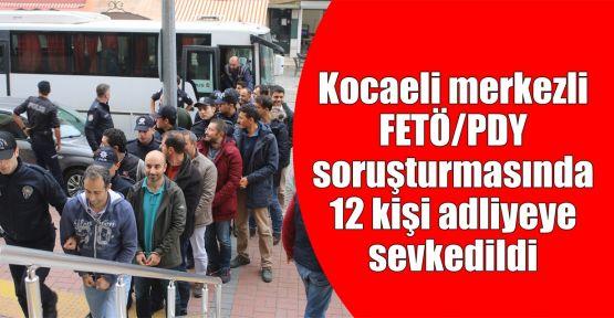 Kocaeli merkezli FETÖ/PDY soruşturmasında 12 kişi adliyeye sevkedildi