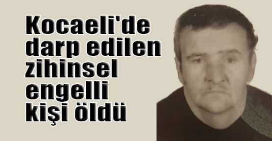 Kocaeli'de darp edilen zihinsel engelli kişi öldü