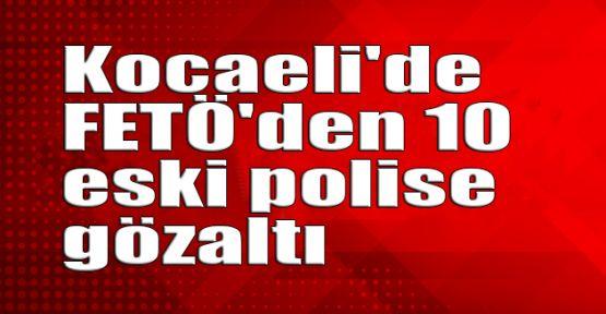 Kocaeli'de FETÖ'den 10 eski polise gözaltı