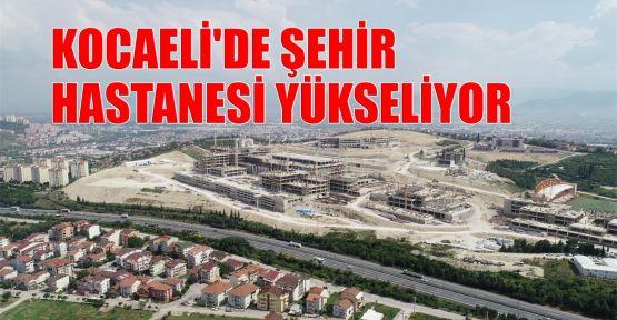 Kocaeli'de Şehir Hastanesi yükseliyor