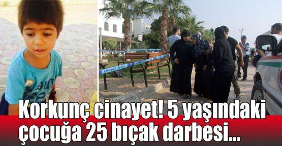 Korkunç cinayet! 5 yaşındaki çocuğa 25 bıçak darbesi...