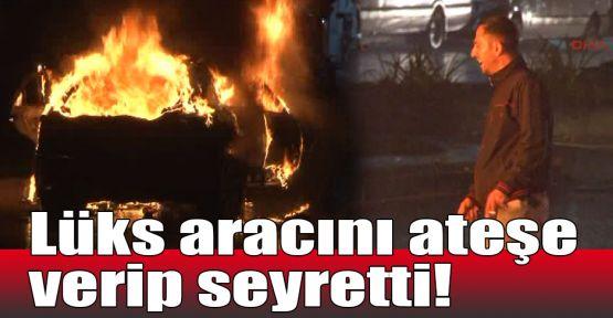 Lüks aracını ateşe verip seyretti!