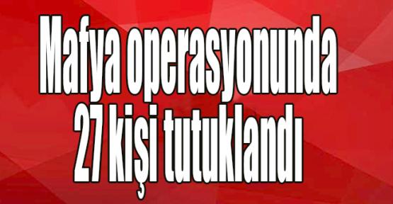 Mafya operasyonunda 27 kişi tutuklandı