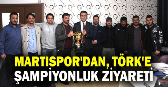 Martıspor'dan Törk'e şampiyonluk ziyareti