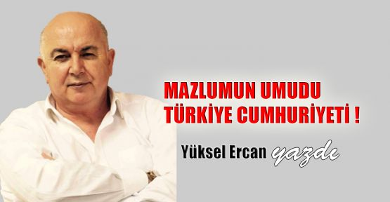 Mazlumun umudu Türkiye Cumhuriyeti