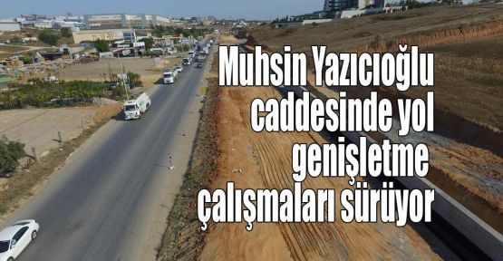 Muhsin Yazıcıoğlu caddesinde yol genişletme çalışmaları sürüyor