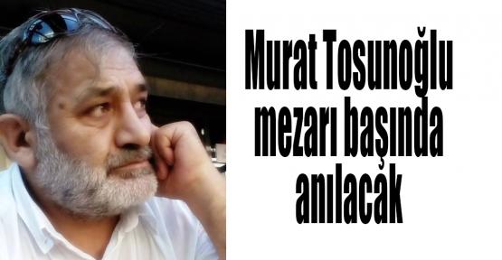 Murat Tosunoğlu mezarı başında anılacak