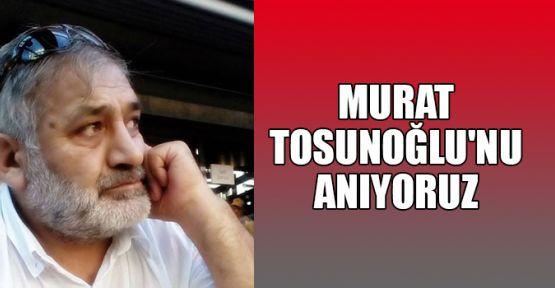 Murat Tosunoğlu'nu anıyoruz