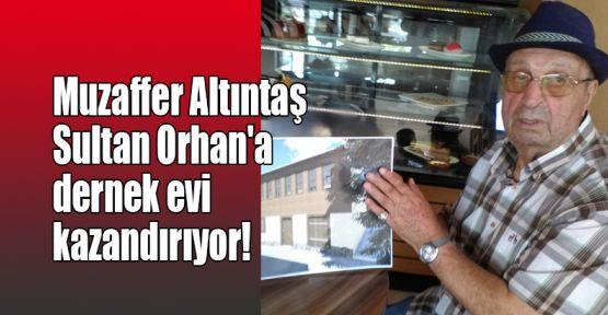 Muzaffer Altıntaş Sultan Orhan'a dernek evi kazandırıyor!