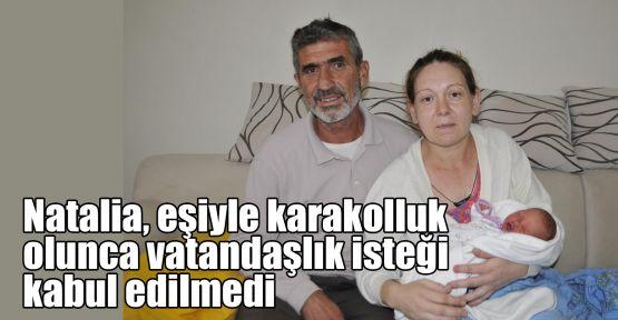 Natalia, eşiyle karakolluk olunca vatandaşlık isteği kabul edilmedi
