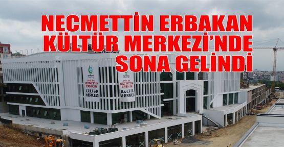 Necmettin Erbakan Kültür Merkezi'nde sona gelindi